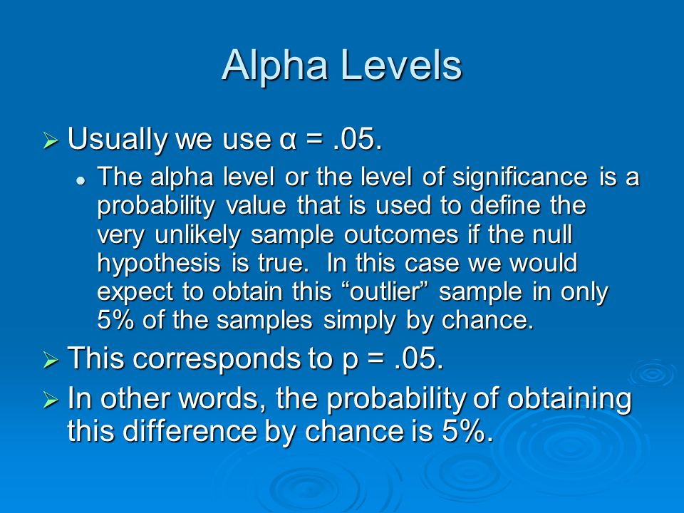 Alpha Levels Usually we use α = .05. This corresponds to p = .05.