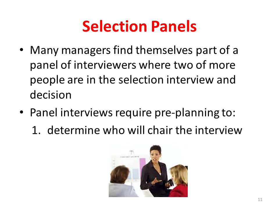 Selection Panels Many managers find themselves part of a panel of interviewers where two of more people are in the selection interview and decision.