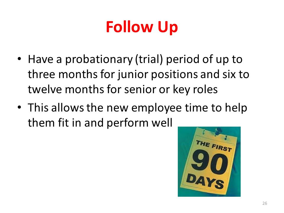 Follow Up Have a probationary (trial) period of up to three months for junior positions and six to twelve months for senior or key roles.