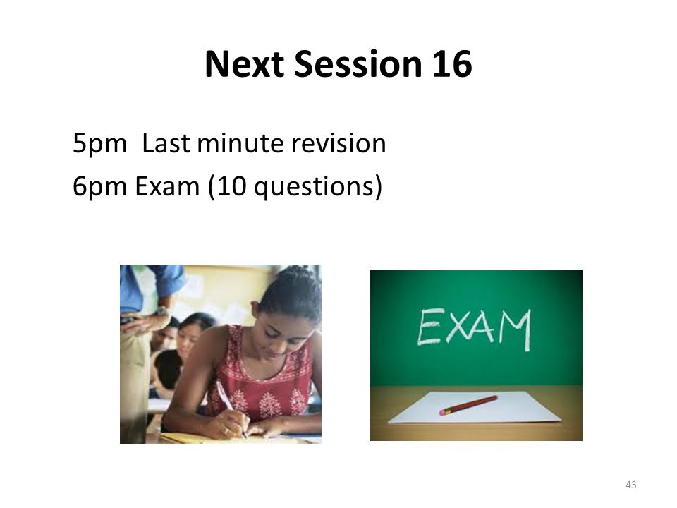Next Session 16 5pm Last minute revision 6pm Exam (10 questions)