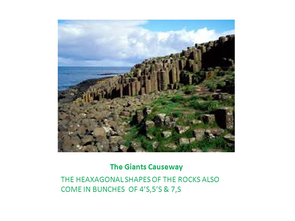 The Giants Causeway THE HEAXAGONAL SHAPES OF THE ROCKS ALSO COME IN BUNCHES OF 4'S,5'S & 7,S