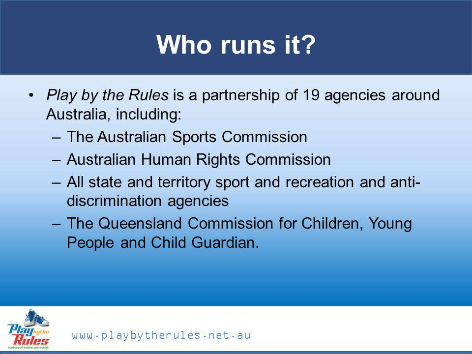 Who runs it Play by the Rules is a partnership of 19 agencies around Australia, including: The Australian Sports Commission.