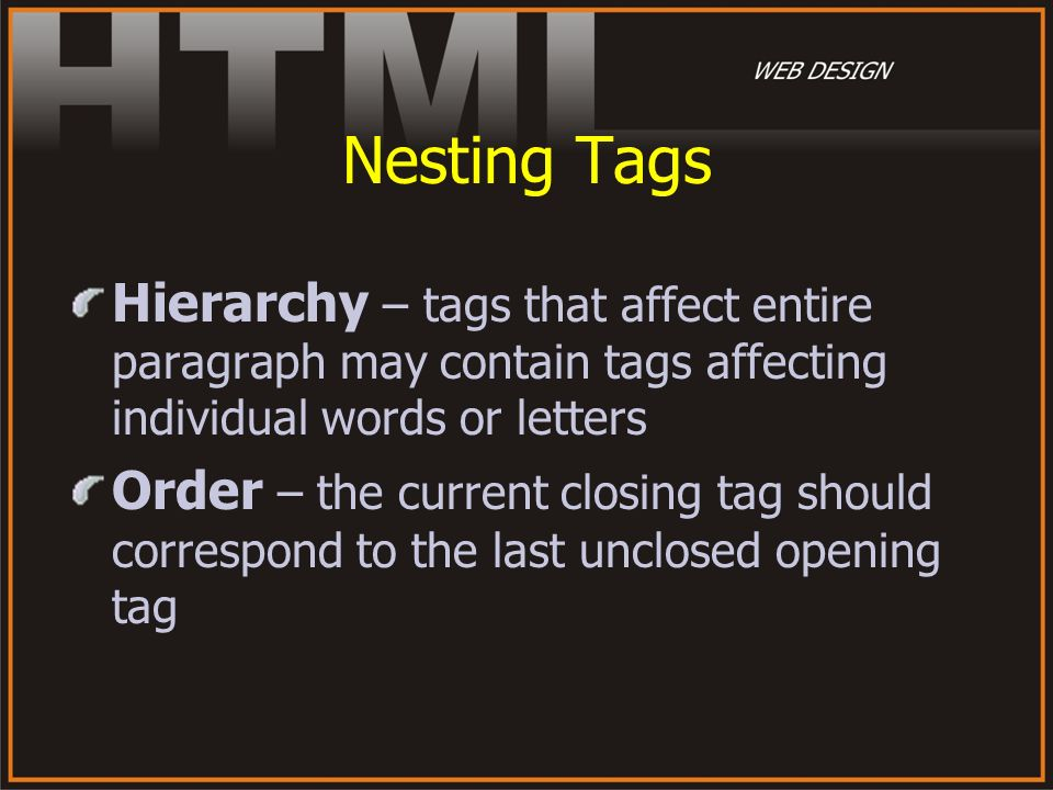 Nesting Tags Hierarchy – tags that affect entire paragraph may contain tags affecting individual words or letters.