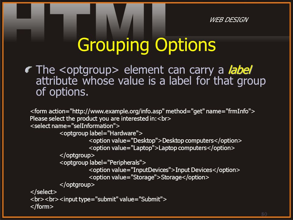 Grouping Options The <optgroup> element can carry a label attribute whose value is a label for that group of options.