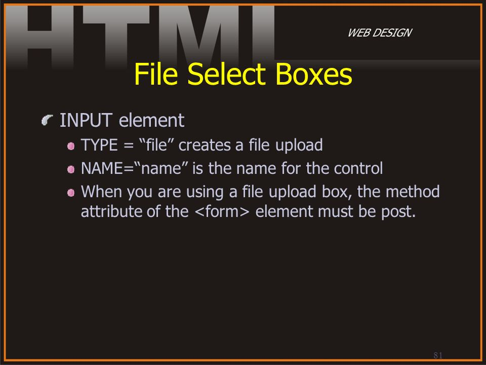File Select Boxes INPUT element TYPE = file creates a file upload