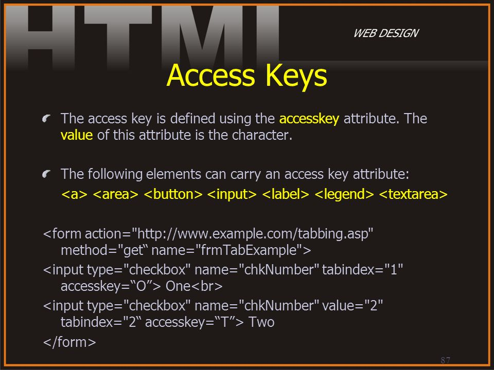 Access Keys The access key is defined using the accesskey attribute. The value of this attribute is the character.