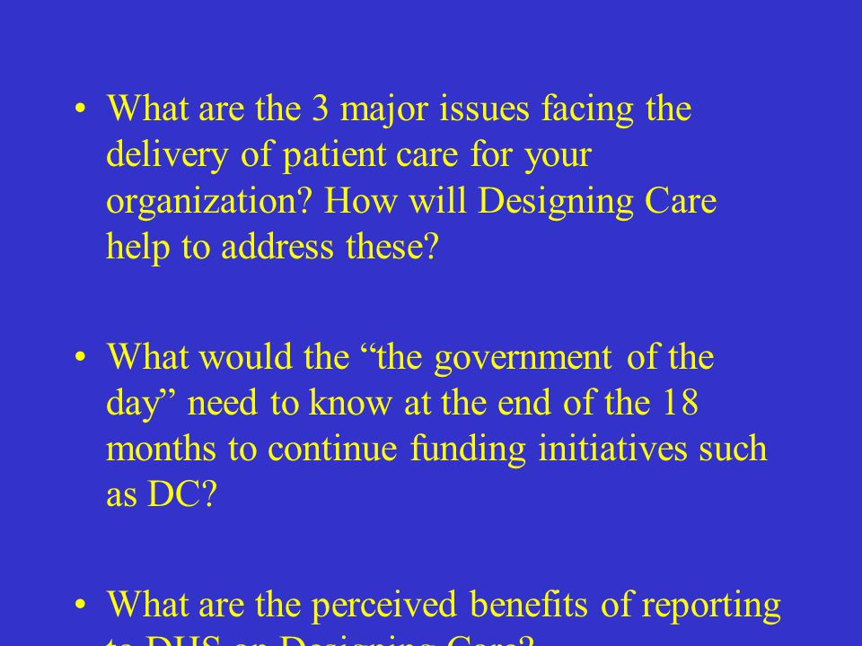 What are the 3 major issues facing the delivery of patient care for your organization How will Designing Care help to address these