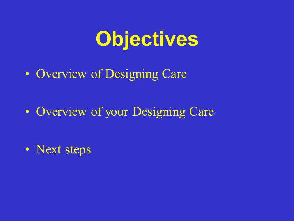 Objectives Overview of Designing Care Overview of your Designing Care