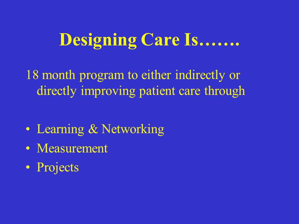 Designing Care Is……. 18 month program to either indirectly or directly improving patient care through.