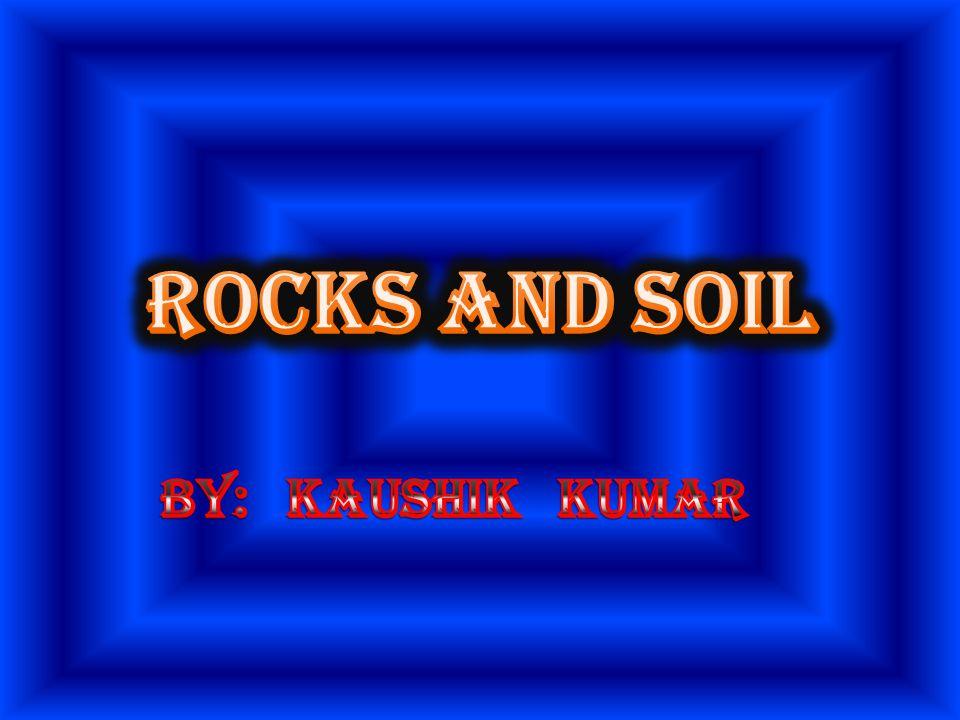 ROCKS AND SOIL By: Kaushik Kumar