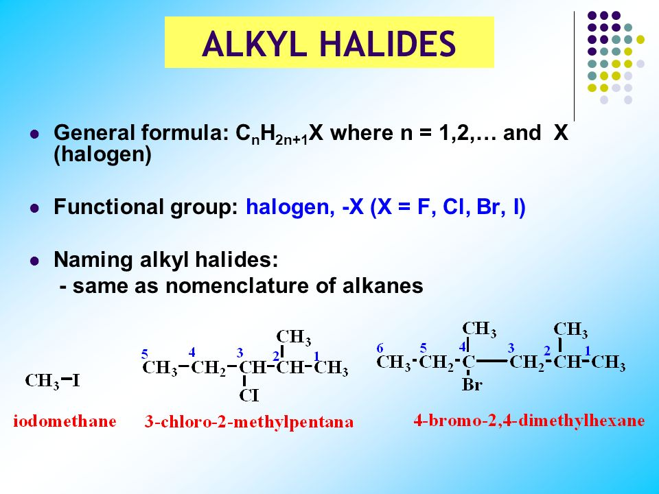 ALKYL HALIDES General formula: CnH2n+1X where n = 1,2,… and X (halogen) Functional group: halogen, -X (X = F, Cl, Br, I)