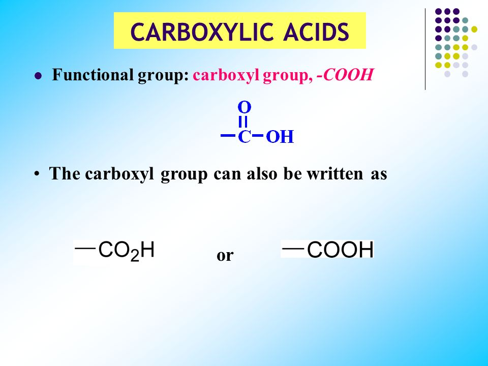 CARBOXYLIC ACIDS The carboxyl group can also be written as or