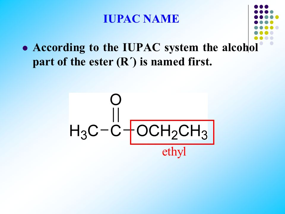 IUPAC NAME According to the IUPAC system the alcohol part of the ester (R΄) is named first. ethyl