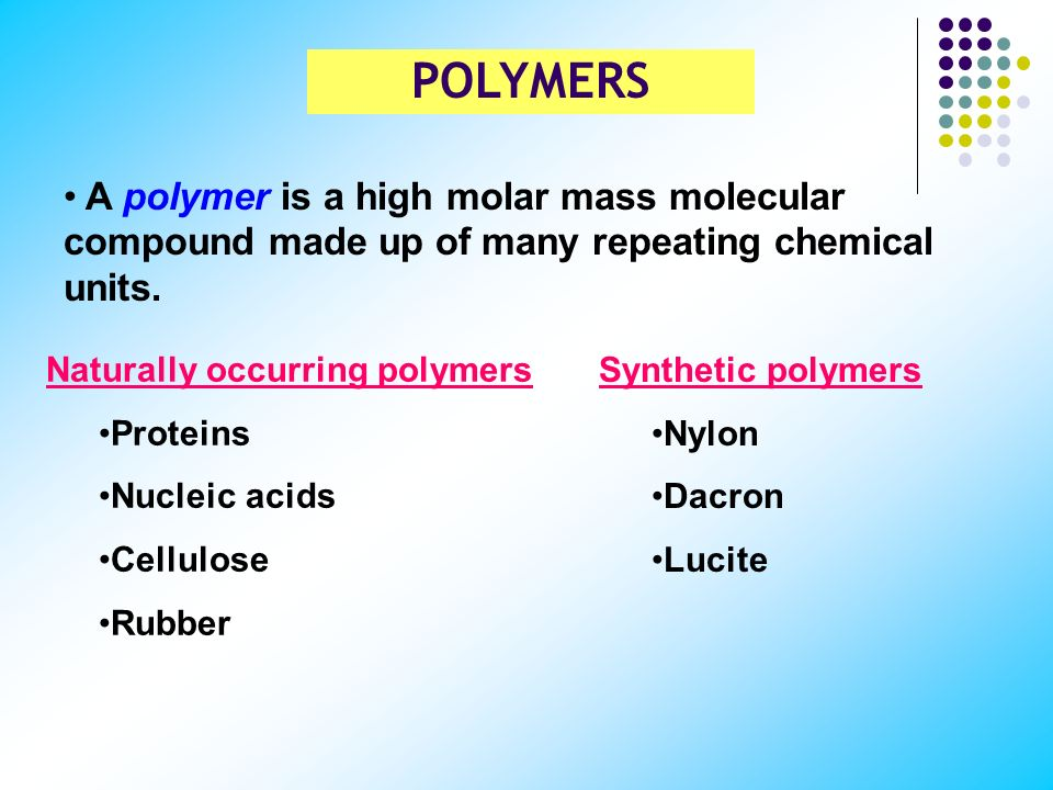 POLYMERS A polymer is a high molar mass molecular compound made up of many repeating chemical units.
