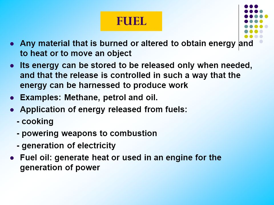 FUEL Any material that is burned or altered to obtain energy and to heat or to move an object.