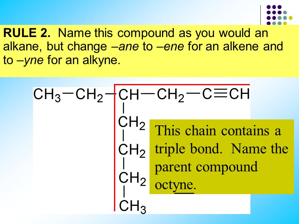 This chain contains a triple bond. Name the parent compound octyne.