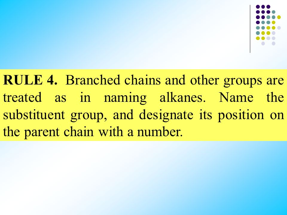 RULE 4. Branched chains and other groups are treated as in naming alkanes.
