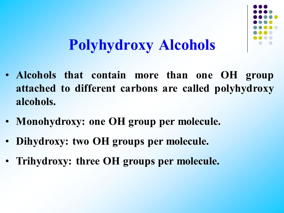 Polyhydroxy Alcohols Alcohols that contain more than one OH group attached to different carbons are called polyhydroxy alcohols.