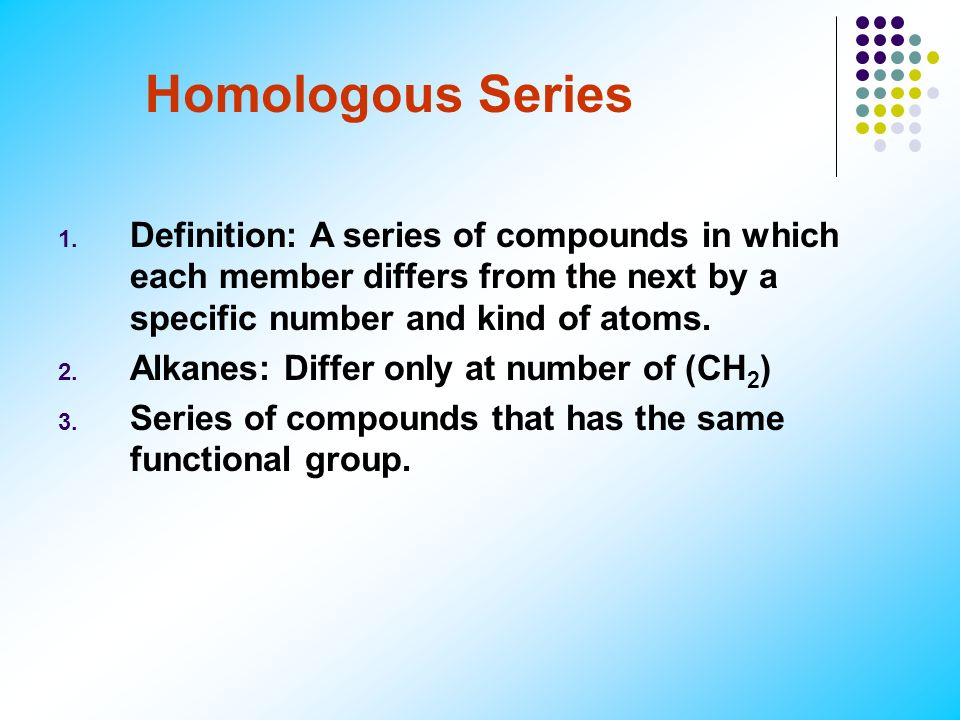 Homologous Series Definition: A series of compounds in which each member differs from the next by a specific number and kind of atoms.