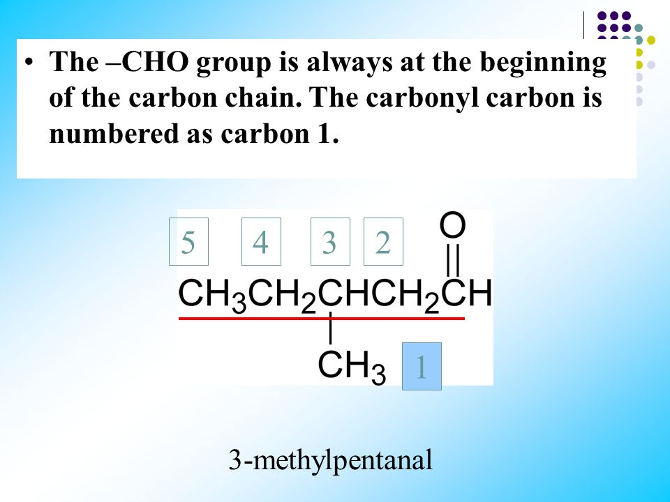 1 The –CHO group is always at the beginning of the carbon chain. The carbonyl carbon is numbered as carbon 1.