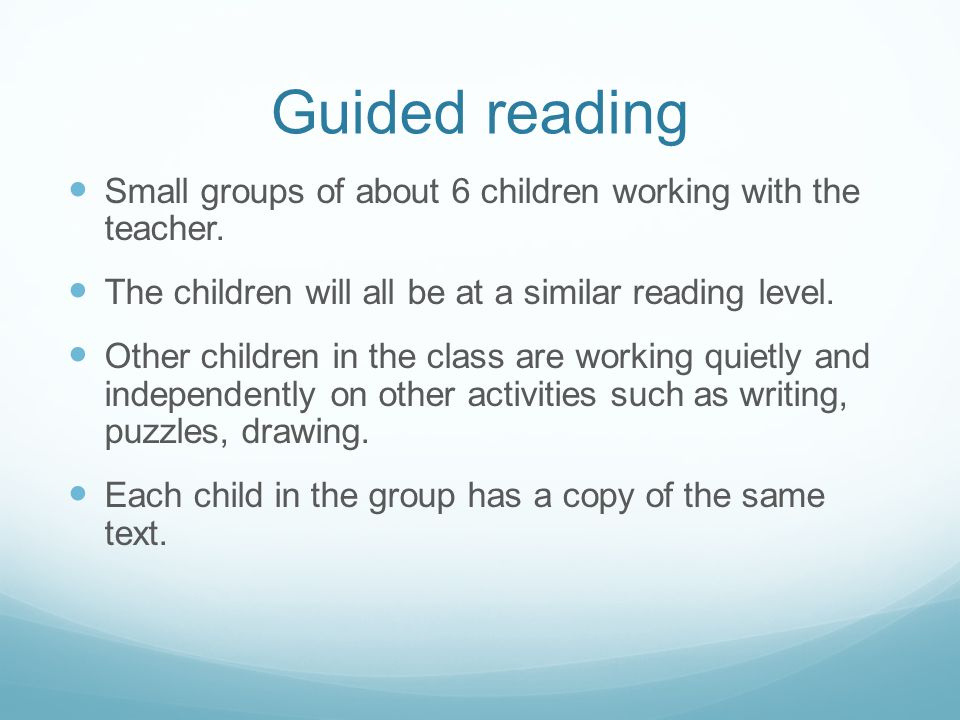 Guided reading Small groups of about 6 children working with the teacher. The children will all be at a similar reading level.