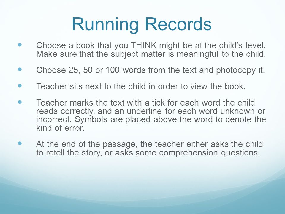 Running Records Choose a book that you THINK might be at the child's level. Make sure that the subject matter is meaningful to the child.
