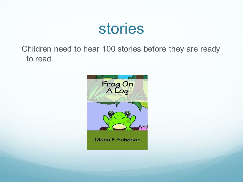 stories Children need to hear 100 stories before they are ready to read.