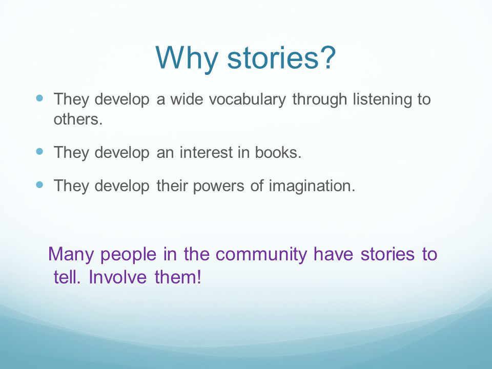 Why stories They develop a wide vocabulary through listening to others. They develop an interest in books.