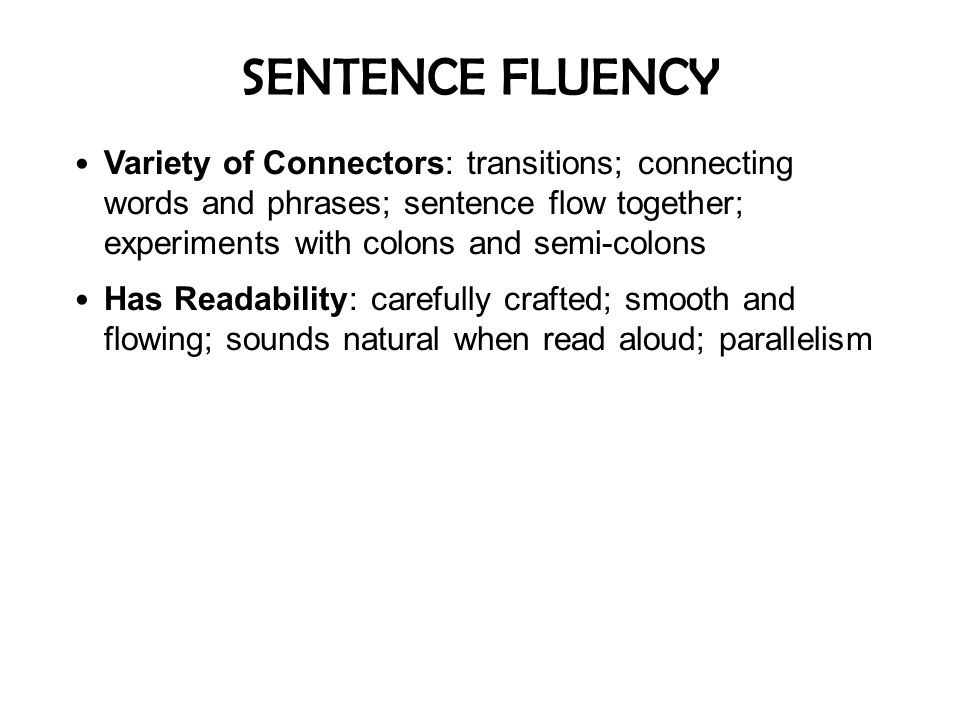 SENTENCE FLUENCY Variety of Connectors: transitions; connecting words and phrases; sentence flow together; experiments with colons and semi-colons.