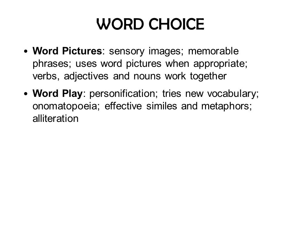 WORD CHOICE Word Pictures: sensory images; memorable phrases; uses word pictures when appropriate; verbs, adjectives and nouns work together.