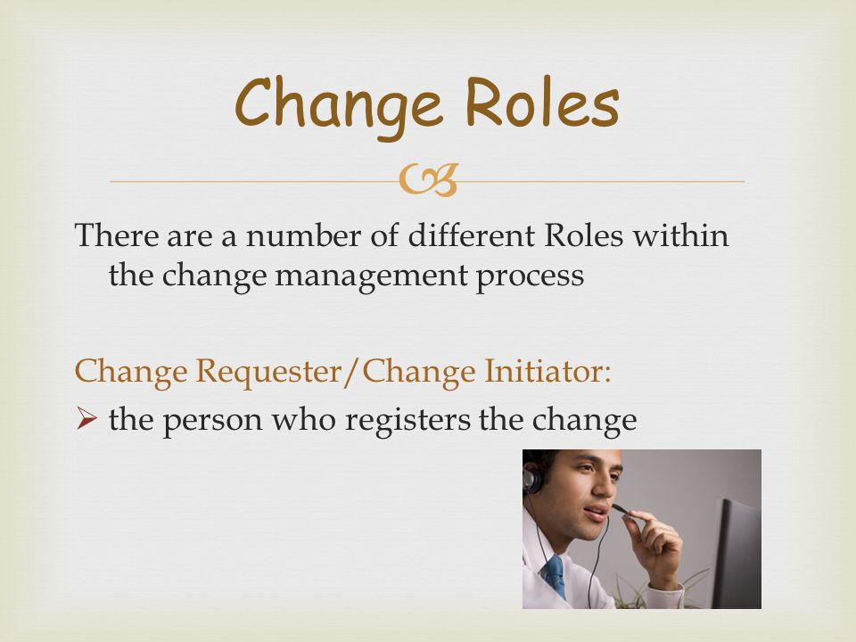 Change Roles There are a number of different Roles within the change management process. Change Requester/Change Initiator: