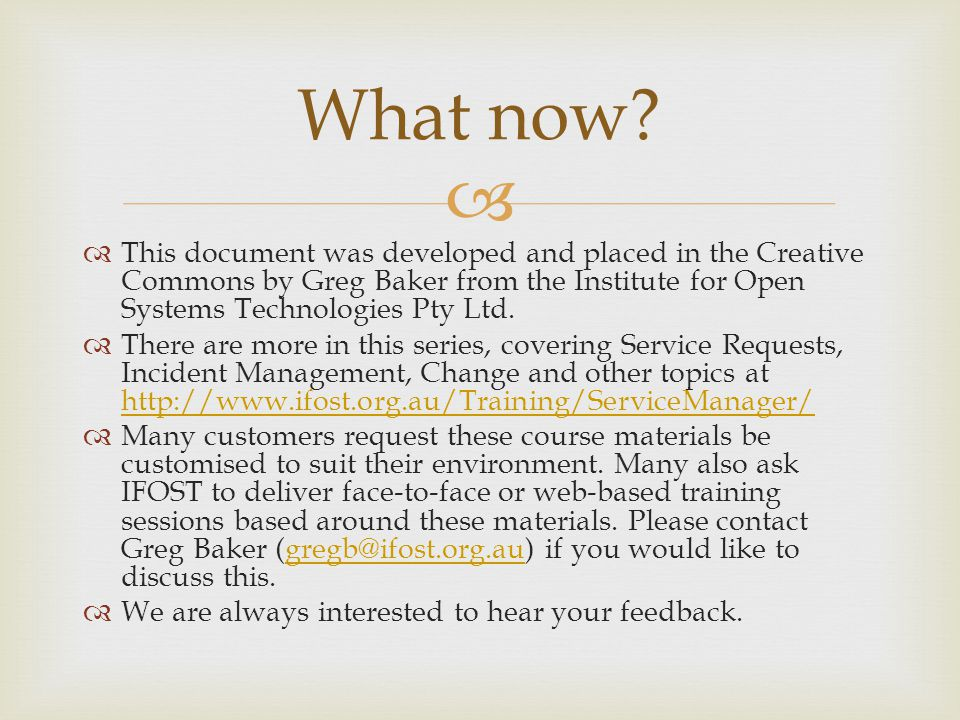 What now This document was developed and placed in the Creative Commons by Greg Baker from the Institute for Open Systems Technologies Pty Ltd.