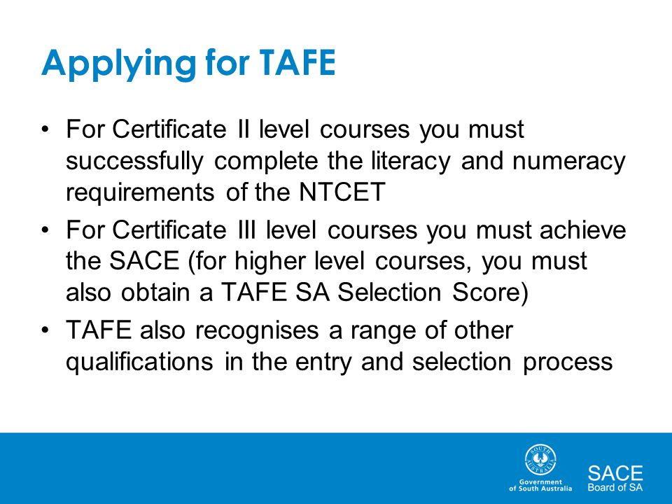 Applying for TAFE For Certificate II level courses you must successfully complete the literacy and numeracy requirements of the NTCET.