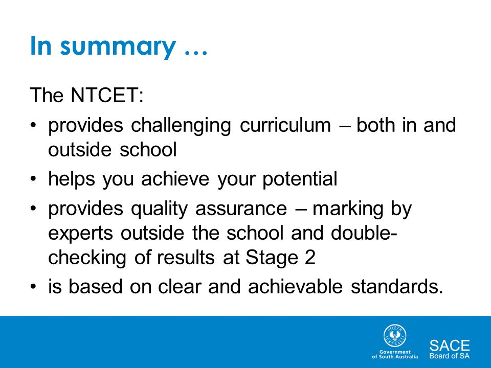 In summary … The NTCET: provides challenging curriculum – both in and outside school. helps you achieve your potential.