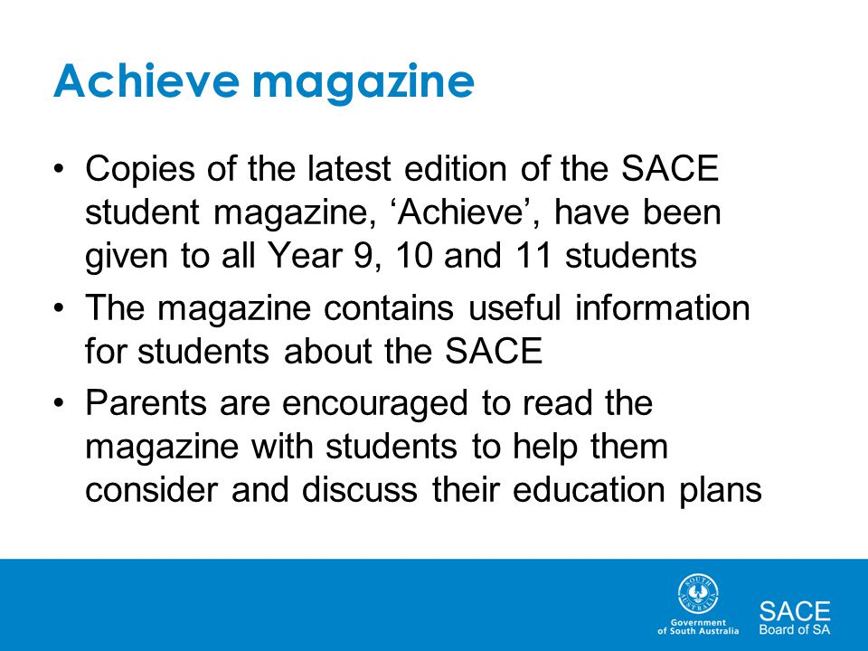 Achieve magazine Copies of the latest edition of the SACE student magazine, 'Achieve', have been given to all Year 9, 10 and 11 students.