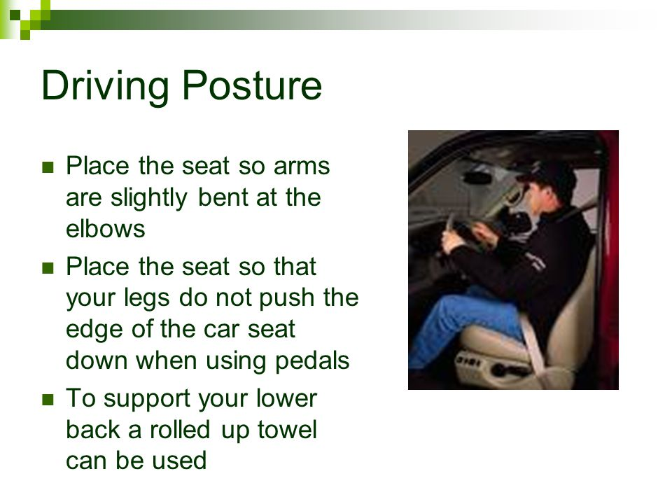 Driving Posture Place the seat so arms are slightly bent at the elbows