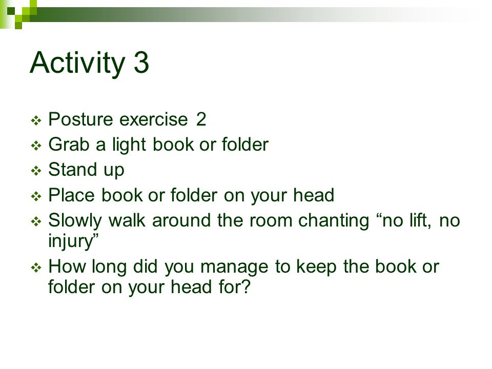 Activity 3 Posture exercise 2 Grab a light book or folder Stand up
