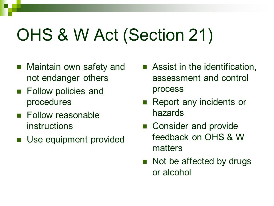 OHS & W Act (Section 21) Maintain own safety and not endanger others