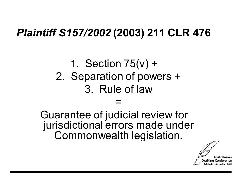 Plaintiff S157/2002 (2003) 211 CLR Section 75(v) + 2. Separation of powers + 3. Rule of law.