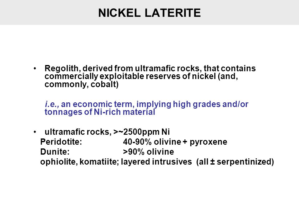 NICKEL LATERITE Regolith, derived from ultramafic rocks, that contains commercially exploitable reserves of nickel (and, commonly, cobalt)