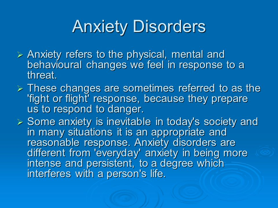 Anxiety Disorders Anxiety refers to the physical, mental and behavioural changes we feel in response to a threat.