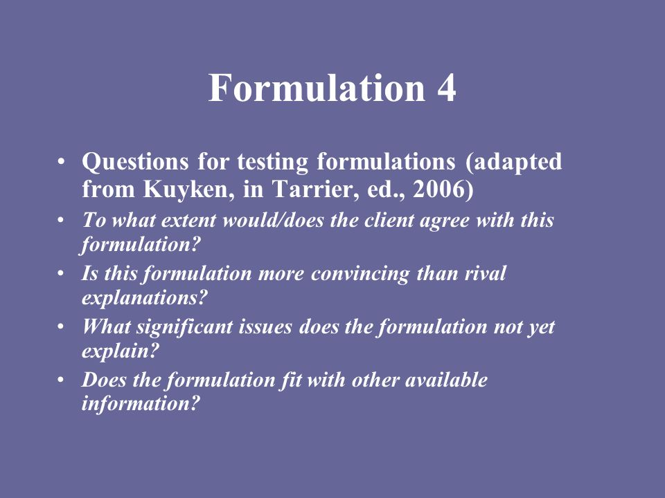 Formulation 4 Questions for testing formulations (adapted from Kuyken, in Tarrier, ed., 2006)