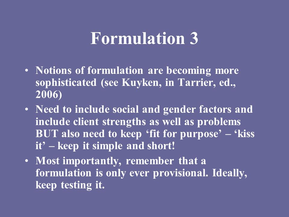 Formulation 3 Notions of formulation are becoming more sophisticated (see Kuyken, in Tarrier, ed., 2006)