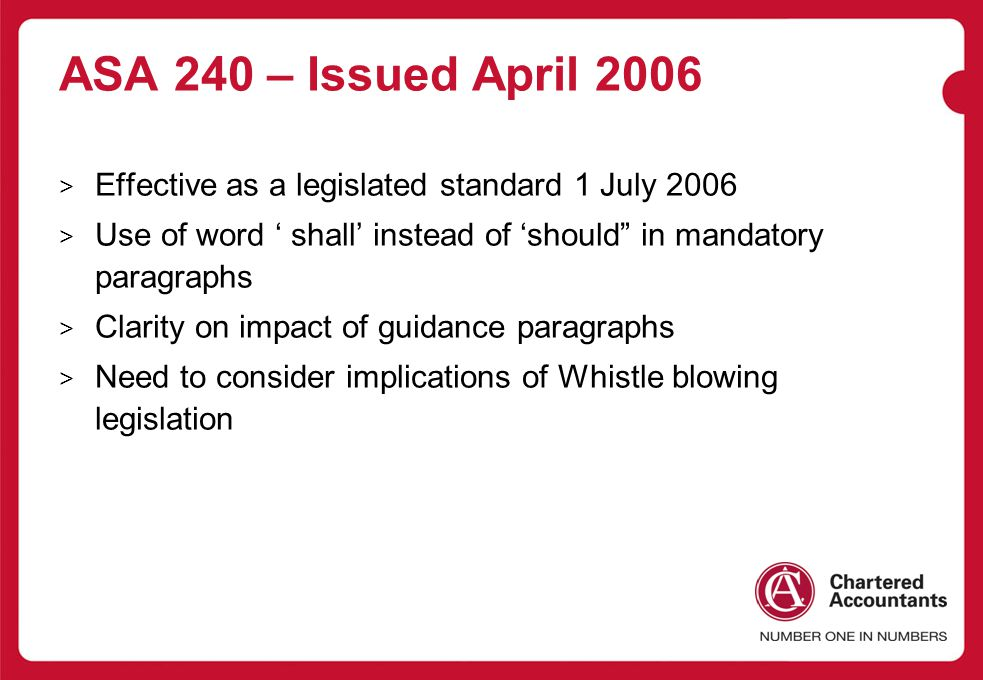 ASA 240 – Issued April 2006 Effective as a legislated standard 1 July 2006. Use of word ' shall' instead of 'should in mandatory paragraphs.