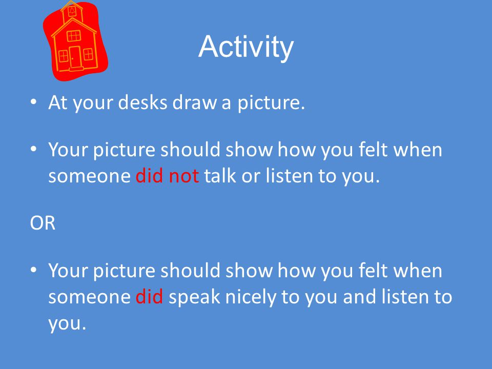 Activity At your desks draw a picture. Your picture should show how you felt when someone did not talk or listen to you.