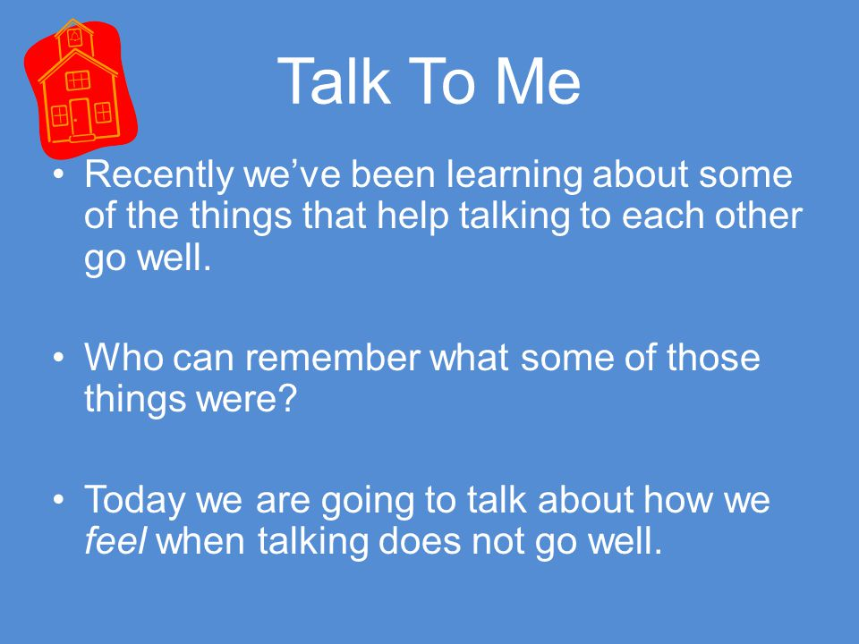 Talk To Me Recently we've been learning about some of the things that help talking to each other go well.