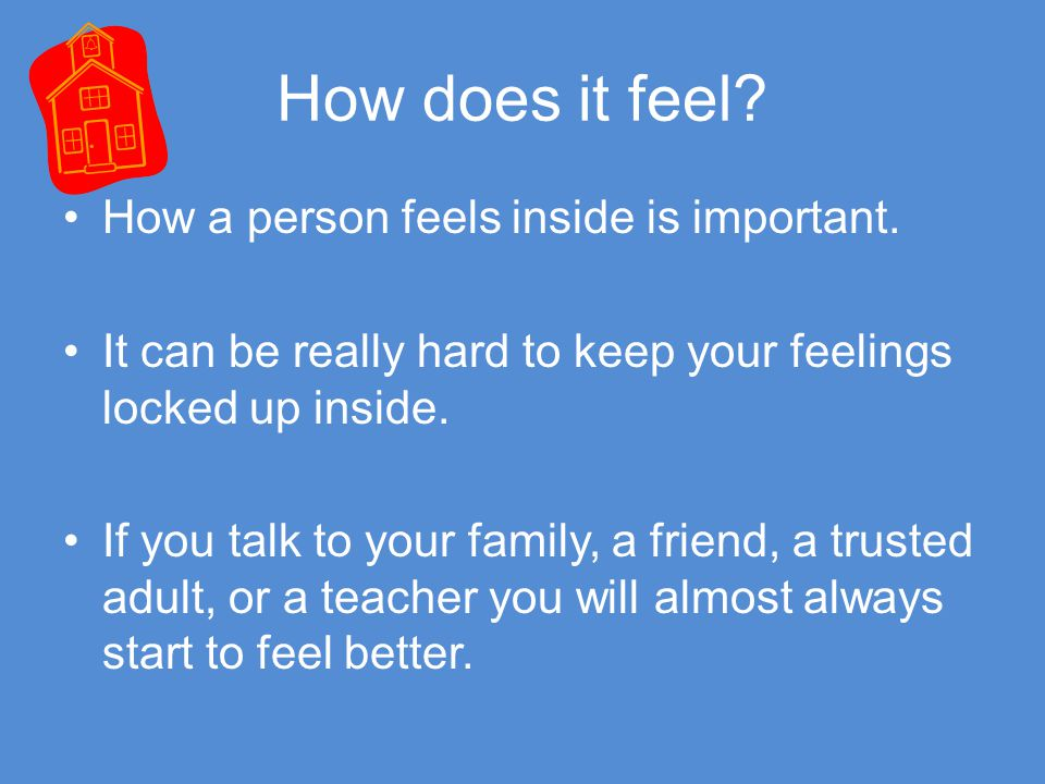 How does it feel How a person feels inside is important. It can be really hard to keep your feelings locked up inside.