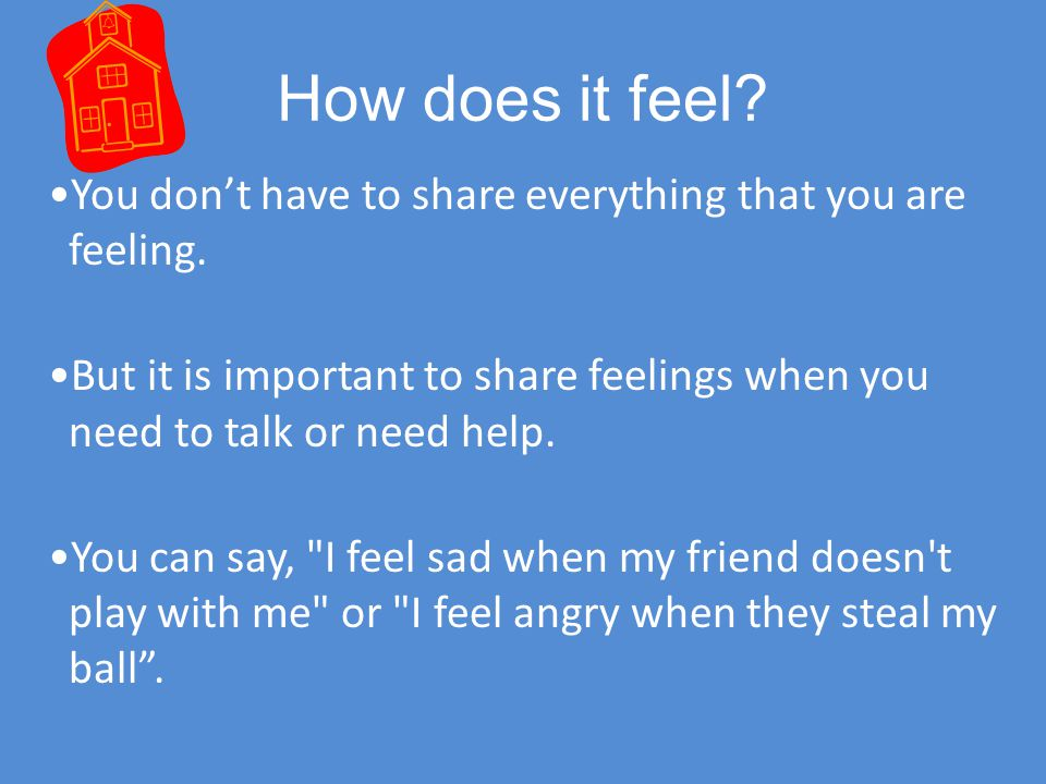 How does it feel You don't have to share everything that you are feeling. But it is important to share feelings when you need to talk or need help.