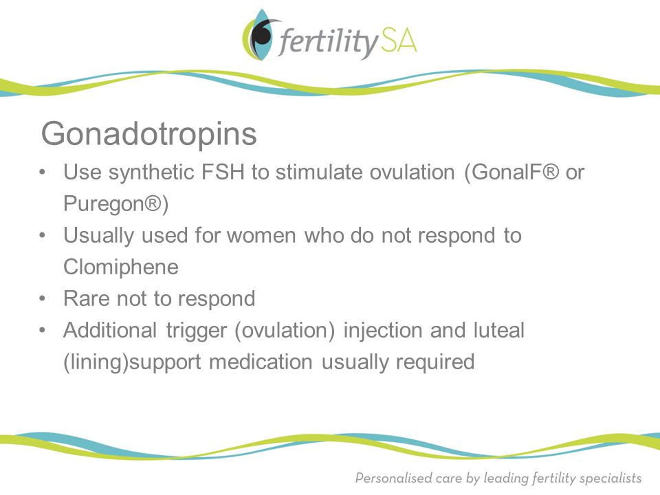 Gonadotropins Use synthetic FSH to stimulate ovulation (GonalF® or Puregon®) Usually used for women who do not respond to Clomiphene.