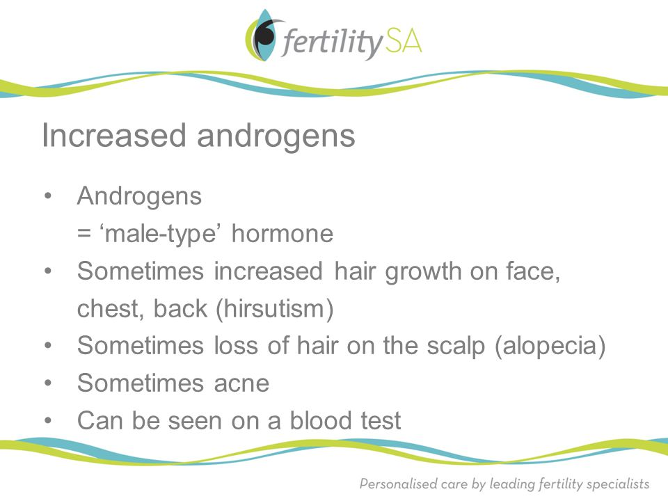 Increased androgens Androgens = 'male-type' hormone